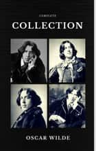 Oscar Wilde: The Complete Collection (Quattro Classics) (The Greatest Writers of All Time) ebook by