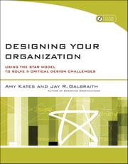 Designing Your Organization - Using the STAR Model to Solve 5 Critical Design Challenges ebook by Amy Kates,Jay R. Galbraith