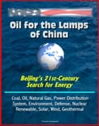 Oil for the Lamps of China: Beijing's 21st-Century Search for Energy: Coal, Oil, Natural Gas, Power Distribution System, Environment, Defense, Nuclear, Renewable, Solar, Wind, Geothermal ebook by Progressive Management