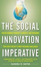The Social Innovation Imperative: Create Winning Products, Services, and Programs that Solve Society's Most Pressing Challenges ebook by Sandra M. Bates