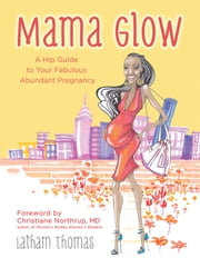 Mama Glow - A Hip Guide to Your Fabulous Abundant Pregnancy ebook by Latham Thomas