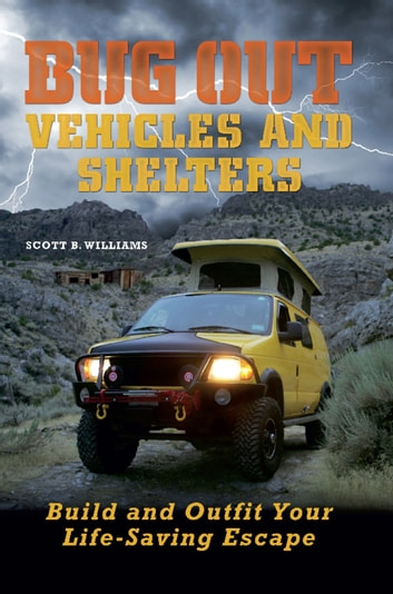 Bug Out Vehicles and Shelters - Build and Outfit Your Life-Saving Escape ebook by Scott B. Williams