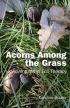 Acorns Among the Grass - Adventures in Eco-therapy ebook by Caroline Brazier