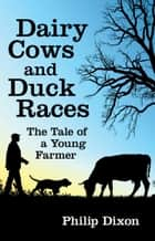 Dairy Cows and Duck Races: The Tale of a Young Farmer ebook by Philip Dixon