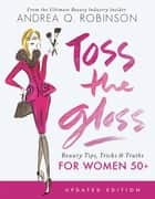 Toss the Gloss - Beauty Tips, Tricks & Truths for Women 50+ ebook by Andrea Q. Robinson
