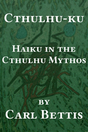 Cthulhu-ku: Haiku in the Cthulhu Mythos ebook by Carl Bettis