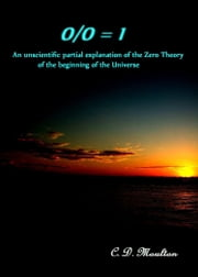 0/0 = 1 An Unscientific Partial Explanation of the Zero Theory of the Beginning of the Universe ebook by CD Moulton