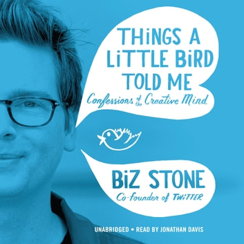 Things a Little Bird Told Me - Confessions of the Creative Mind audiobook by Biz Stone