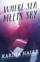 Where Sea Meets Sky - A Novel ebook by Karina Halle