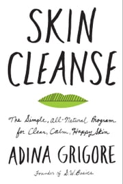 Skin Cleanse - The Simple, All-Natural Program for Clear, Calm, Happy Skin ebook by Adina Grigore