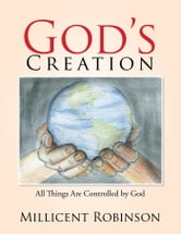 Gods Creation - All Things Are Controlled by God ebook by Millicent Robinson