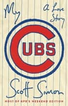 My Cubs - A Love Story eBook by Scott Simon