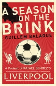 A Season on the Brink - Rafael Benitez, Liverpool and the Path to European Glory ebook by Guillem Balague