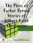 The Plots of Father Brown Stories of Gilbert Keith Chesterton ebook by Daniel Zimmermann