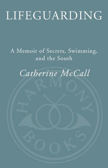 Lifeguarding - A Memoir of Secrets, Swimming, and the South ebook by Catherine McCall