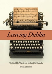 Leaving Dublin: Writing My Way from Ireland to Canada - Writing My Way from Ireland to Canada ebook by Brian Brennan