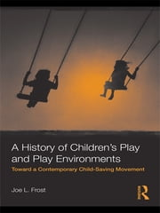 A History of Children's Play and Play Environments - Toward a Contemporary Child-Saving Movement ebook by Joe L. Frost