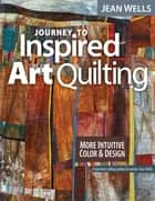 Journey to Inspired Art Quilting - More Intuitive Color & Design ebook by Jean Wells