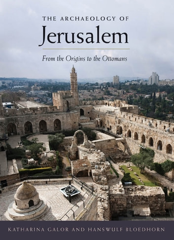 The Archaeology of Jerusalem - From the Origins to the Ottomans ebook by Katharina Galor,Hanswulf Bloedhorn