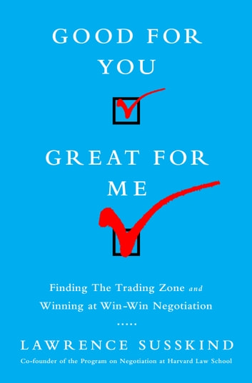 Good for You, Great for Me - Finding the Trading Zone and Winning at Win-Win Negotiation eBook by Lawrence Susskind