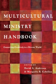 Multicultural Ministry Handbook - Connecting Creatively to a Diverse World ebook by Dr. David A. Anderson,Margarita R. Cabellon