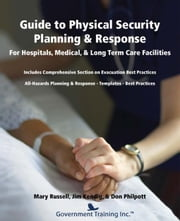 Guide to Physical Security Planning & Response for Hospitals, Medical, Long Term Care Facilities ebook by Russell, Mary