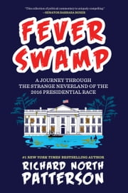 Fever Swamp - A Journey Through the Strange Neverland of the 2016 Presidential Race ebook by Richard North Patterson