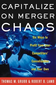 Capitalize on Merger Chaos - Six Ways to Profit from Your Competitors' Consolidation and Your Own ebook by Thomas M Grubb,Robert B Lamb