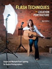 Flash Techniques for Location Portraiture - Single and Multiple-Flash Lighting Techniques ebook by Alyn Stafford