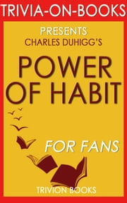 The Power of Habit: Why We Do What We Do in Life and Business by Charles Duhigg (Trivia-on-Books) ebook by Trivion Books