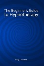 The Beginner's Guide to Hypnotherapy ebook by Rory Z Fulcher