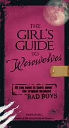 The Girl's Guide to Werewolves - All You Need to Know about the Original Untamed Bad Boys ebook by Barb Karg