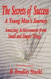 The Secrets of Success; a Young Man's Journey, Amazing Achievement from Small and Simple Things ebook by H. Bradley Stucki
