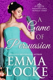 A Game of Persuasion - The Naughty Girls, #3 ebook by Emma Locke