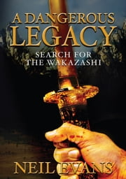 A Dangerous Legacy - Search for the Wakazashi ebook by Neil Evans