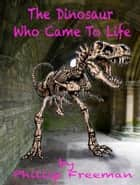 The Dinosaur who came to life ebook by Philip Freeman