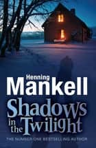 Shadows in the Twilight ebook by Henning Mankell,Laurie Thompson
