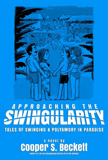 Approaching The Swingularity - Tales of Swinging & Polyamory in Paradise e-bog by Cooper S. Beckett
