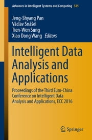 Intelligent Data Analysis and Applications - Proceedings of the Third Euro-China Conference on Intelligent Data Analysis and Applications, ECC 2016 ebook by Jeng-Shyang Pan,Václav Snášel,Tien-Wen Sung,Xiao Dong Wang