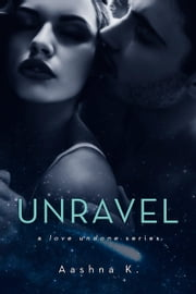 Unravel - A Love Undone Series ebook by Aashna K.