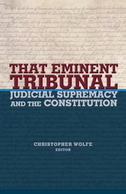 That Eminent Tribunal - Judicial Supremacy and the Constitution ebook by Christopher Wolfe
