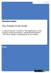 The Frontier in the North - A critical response to Turner's 'The Significance of the Frontier in American History' and Richard Rodriguez' 'True West' chiefly considering the term 'frontier' ebook by Christian Dunke