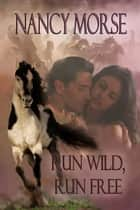 Run Wild, Run Free ebook by Nancy Morse