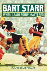 Bart Starr - When Leadership Mattered ebook by David Claerbaut