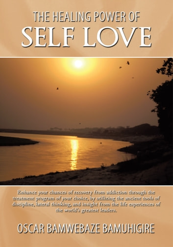 The Healing Power of Self Love - Enhance Your Chances of Recovery from Addiction Through the Treatment Program of Your Choice, by Utilizing the Ancient Tools of Discipline, Lateral Thinking, and Insight from the Life Experiences of the World'S Greatest Leaders. ebook by Oscar Bamwebaze Bamuhigire