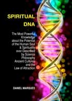 Spiritual DNA - The Most Powerful Knowledge about the Potential of the Human Soul and Spirituality ever described by Science, Philosophy, Ancient Cultures and the Law of Attraction ebook by Daniel Marques