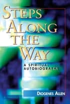Steps Along the Way - A Spiritual Autobiography ebook by Diogenes Allen