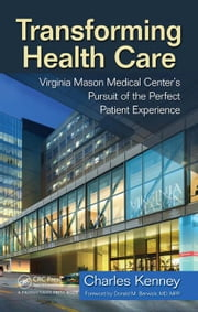 Transforming Health Care: Virginia Mason Medical Center's Pursuit of the Perfect Patient Experience ebook by Kenney, Charles