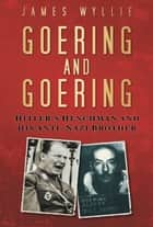 Goering and Goering - Hitler's Henchman and His Anti-Nazi Brother ebook by James Wyllie