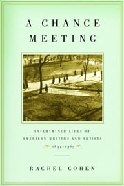 A Chance Meeting - Intertwined Lives of American Writers and Artists, 1854-1967 ebook by Rachel Cohen
